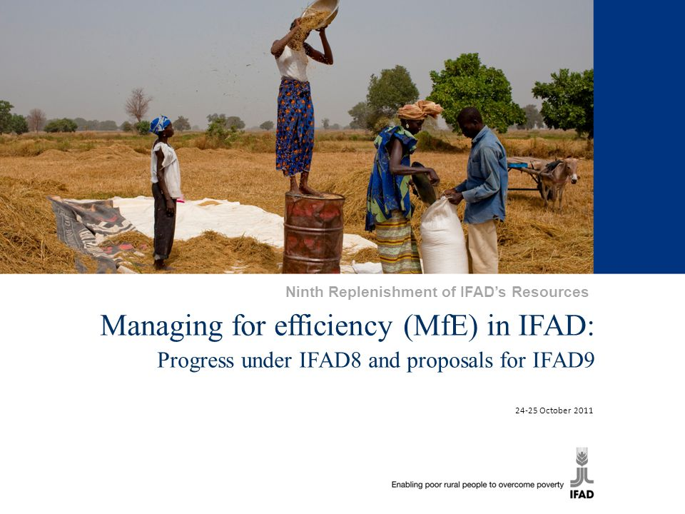 1 Managing for efficiency (MfE) in IFAD: Progress under IFAD8 and proposals for IFAD9 24-25 October 2011 Ninth Replenishment of IFAD's Resources