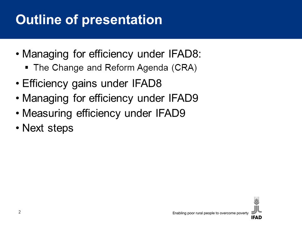 2 Outline of presentation Managing for efficiency under IFAD8:  The Change and Reform Agenda (CRA) Efficiency gains under IFAD8 Managing for efficiency under IFAD9 Measuring efficiency under IFAD9 Next steps