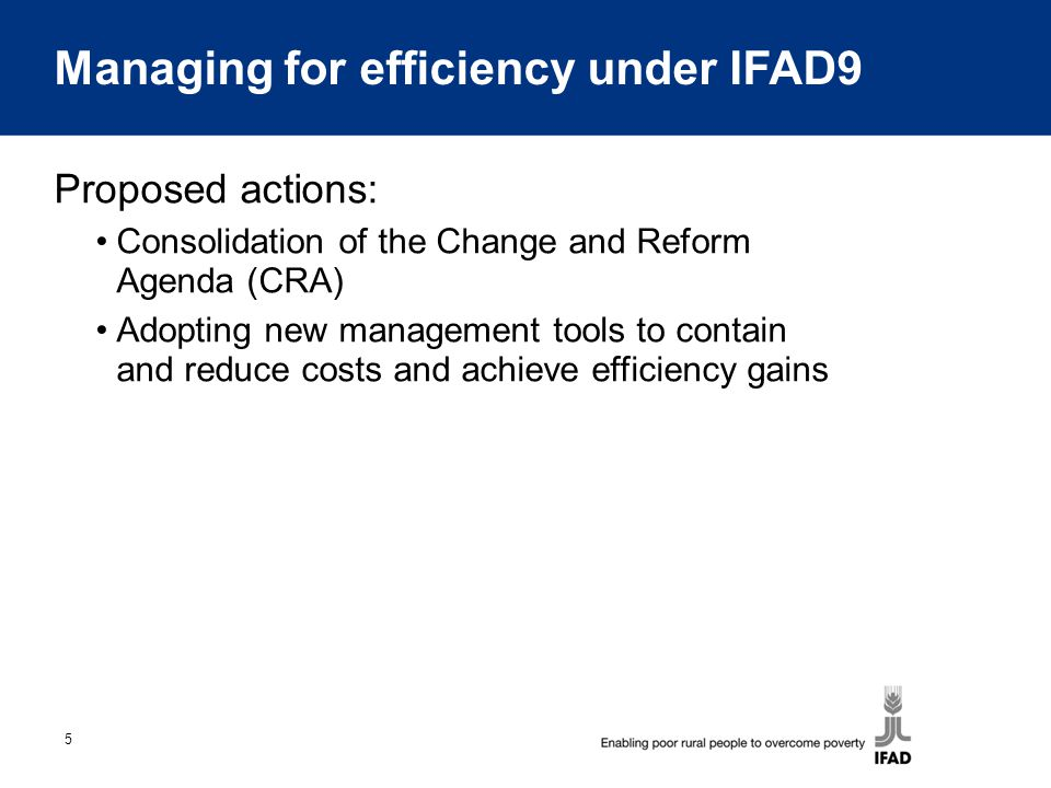 5 Managing for efficiency under IFAD9 Proposed actions: Consolidation of the Change and Reform Agenda (CRA) Adopting new management tools to contain and reduce costs and achieve efficiency gains