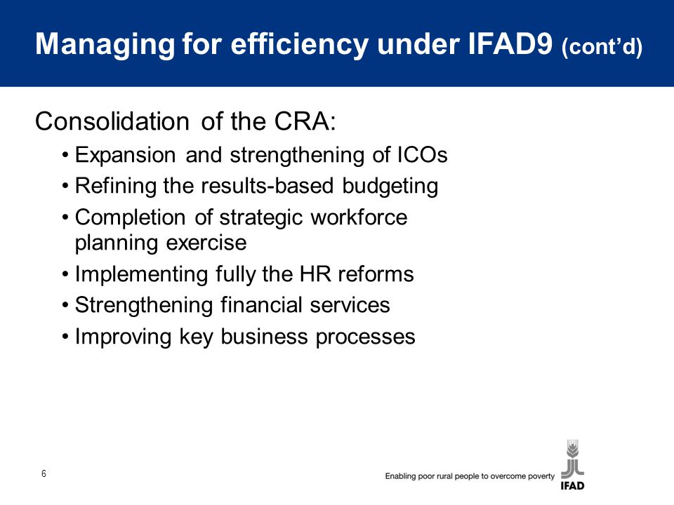 6 Managing for efficiency under IFAD9 (cont'd) Consolidation of the CRA: Expansion and strengthening of ICOs Refining the results-based budgeting Completion of strategic workforce planning exercise Implementing fully the HR reforms Strengthening financial services Improving key business processes