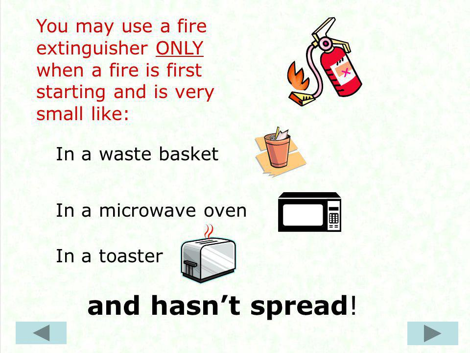 You may use a fire extinguisher ONLY when a fire is first starting and is very small like: In a waste basket In a microwave oven In a toaster and hasn't spread!