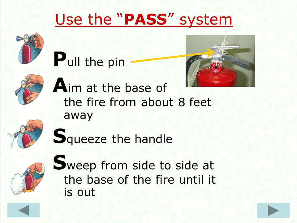 Use the PASS system P ull the pin A im at the base of the fire from about 8 feet away S queeze the handle S weep from side to side at the base of the fire until it is out