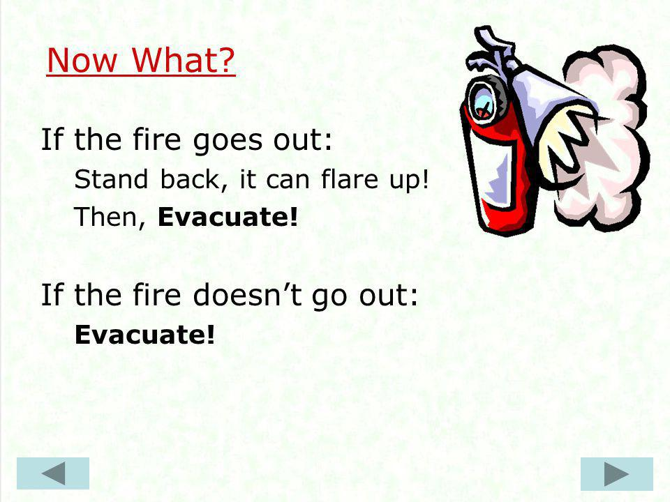 Now What. If the fire goes out: Stand back, it can flare up.