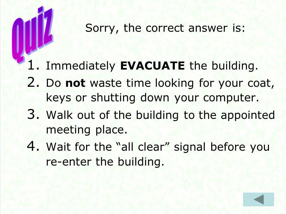 Sorry, the correct answer is: 1. Immediately EVACUATE the building.