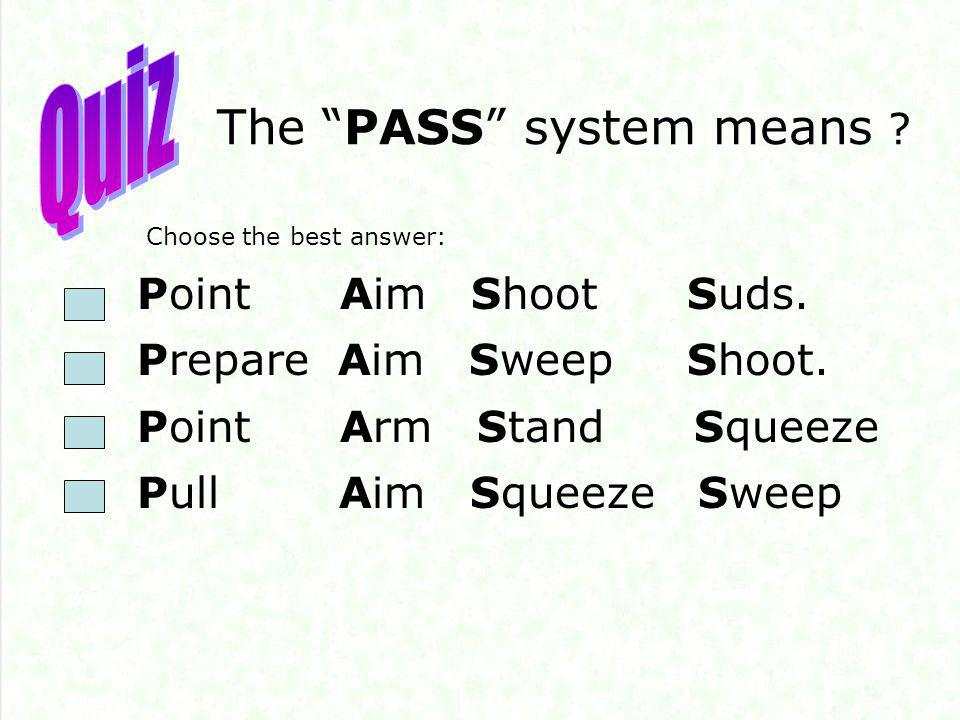 The PASS system means . Point Aim Shoot Suds. Prepare Aim Sweep Shoot.