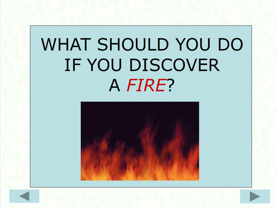 WHAT SHOULD YOU DO IF YOU DISCOVER A FIRE