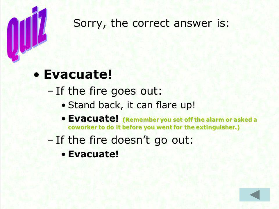 Sorry, the correct answer is: Evacuate. –If the fire goes out: Stand back, it can flare up.
