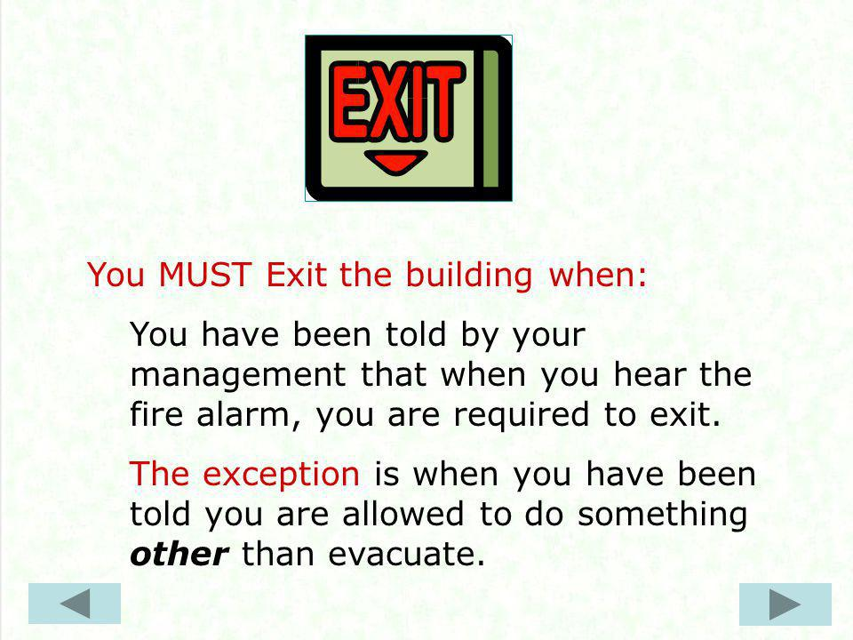 You MUST Exit the building when: You have been told by your management that when you hear the fire alarm, you are required to exit.