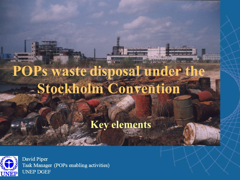 David Piper Task Manager (POPs enabling activities) UNEP DGEF POPs waste disposal under the Stockholm Convention Key elements