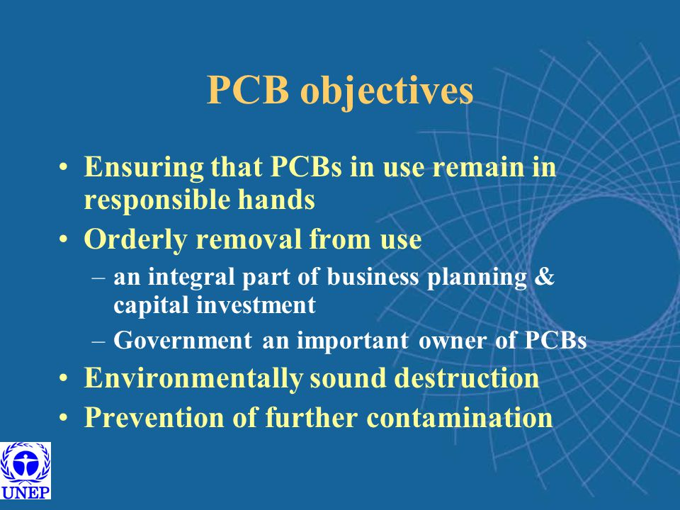 PCB objectives Ensuring that PCBs in use remain in responsible hands Orderly removal from use –an integral part of business planning & capital investment –Government an important owner of PCBs Environmentally sound destruction Prevention of further contamination