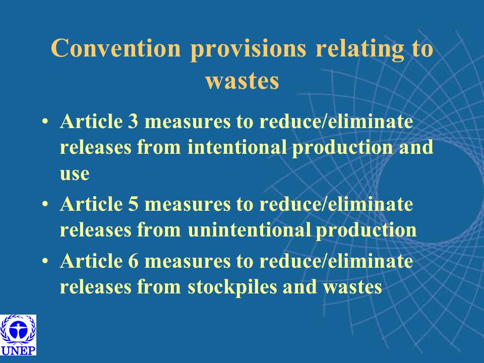 Convention provisions relating to wastes Article 3 measures to reduce/eliminate releases from intentional production and use Article 5 measures to reduce/eliminate releases from unintentional production Article 6 measures to reduce/eliminate releases from stockpiles and wastes