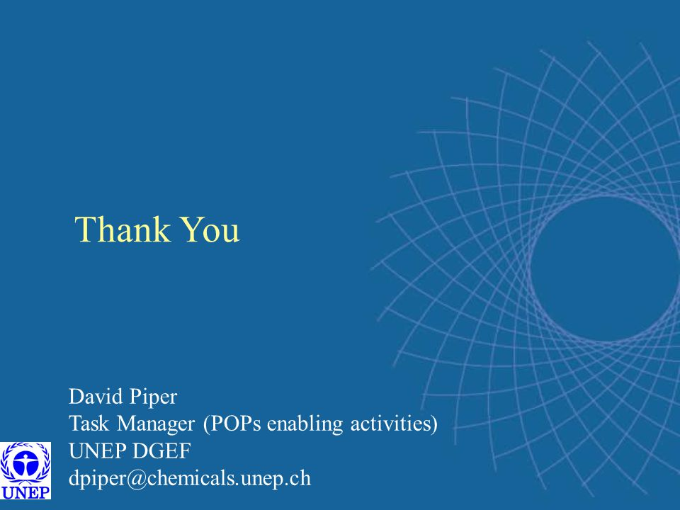 Thank You David Piper Task Manager (POPs enabling activities) UNEP DGEF dpiper@chemicals.unep.ch