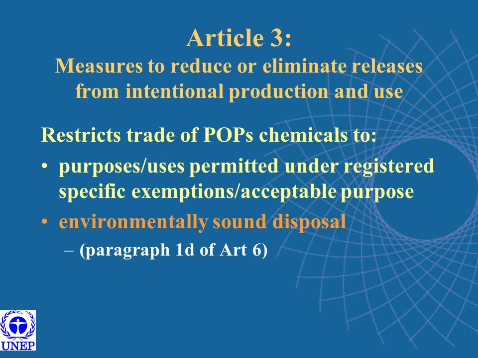 Article 3: Measures to reduce or eliminate releases from intentional production and use Restricts trade of POPs chemicals to: purposes/uses permitted under registered specific exemptions/acceptable purpose environmentally sound disposal –(paragraph 1d of Art 6)