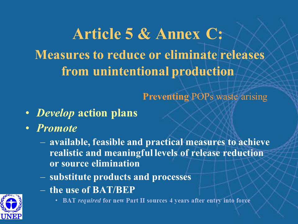 Article 5 & Annex C: Measures to reduce or eliminate releases from unintentional production Develop action plans Promote –available, feasible and practical measures to achieve realistic and meaningful levels of release reduction or source elimination –substitute products and processes –the use of BAT/BEP BAT required for new Part II sources 4 years after entry into force Preventing POPs waste arising