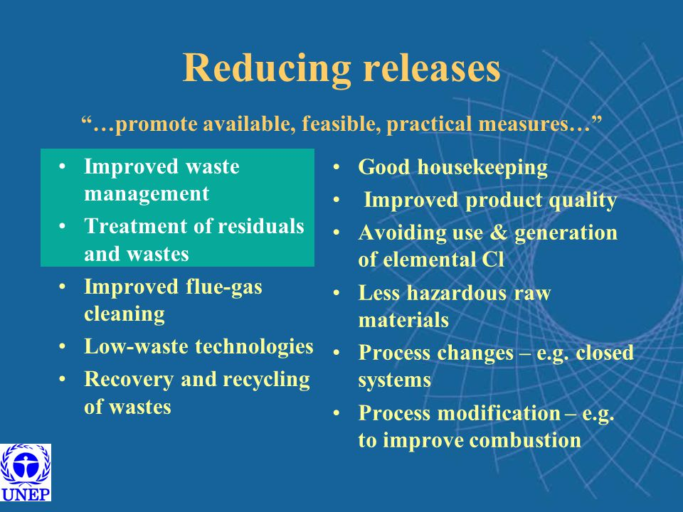 Reducing releases …promote available, feasible, practical measures… Improved waste management Treatment of residuals and wastes Improved flue-gas cleaning Low-waste technologies Recovery and recycling of wastes Good housekeeping Improved product quality Avoiding use & generation of elemental Cl Less hazardous raw materials Process changes – e.g.