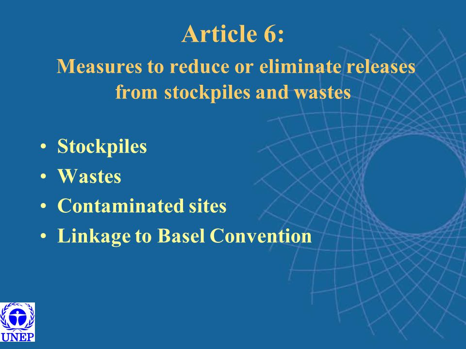 Article 6: Measures to reduce or eliminate releases from stockpiles and wastes Stockpiles Wastes Contaminated sites Linkage to Basel Convention