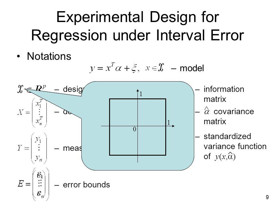 9 Experimental Design for Regression under Interval Error –model –design space –design matrix –measurements –error bounds –information matrix –  covariance matrix  –standardized variance function of y(x,  )  Notations 0 1 1 0 1 1