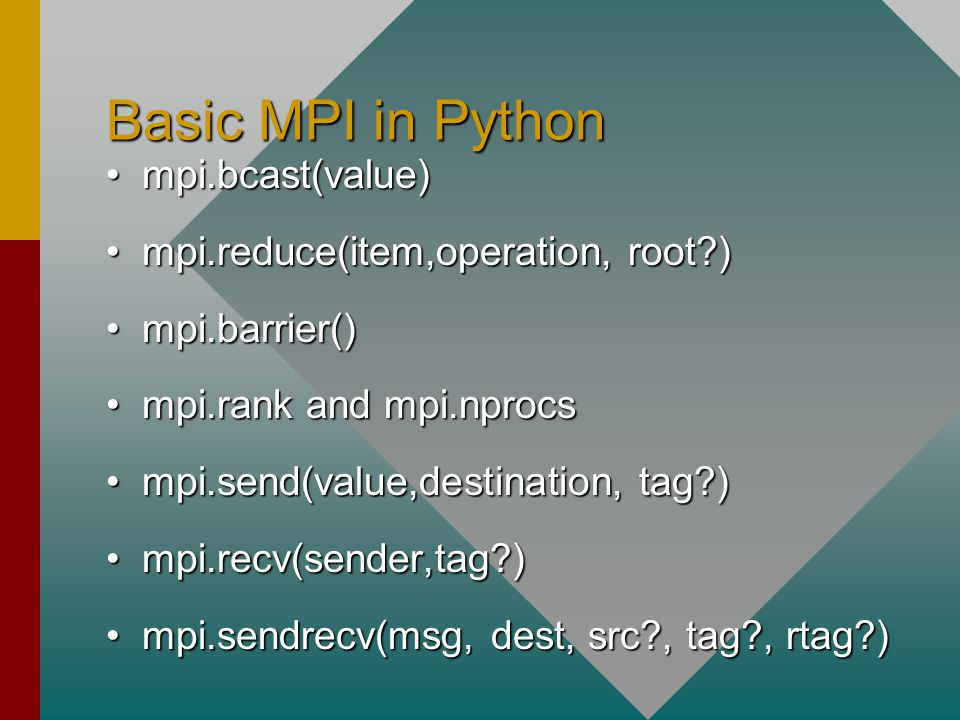 Basic MPI in Python mpi.bcast(value)mpi.bcast(value) mpi.reduce(item,operation, root?)mpi.reduce(item,operation, root?) mpi.barrier()mpi.barrier() mpi.rank and mpi.nprocsmpi.rank and mpi.nprocs mpi.send(value,destination, tag?)mpi.send(value,destination, tag?) mpi.recv(sender,tag?)mpi.recv(sender,tag?) mpi.sendrecv(msg, dest, src?, tag?, rtag?)mpi.sendrecv(msg, dest, src?, tag?, rtag?)