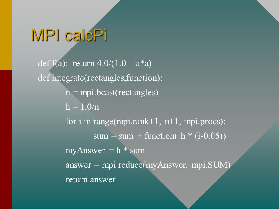 MPI calcPi def f(a): return 4.0/(1.0 + a*a) def integrate(rectangles,function): n = mpi.bcast(rectangles) h = 1.0/n for i in range(mpi.rank+1, n+1, mpi.procs): sum = sum + function( h * (i-0.05)) myAnswer = h * sum answer = mpi.reduce(myAnswer, mpi.SUM) return answer