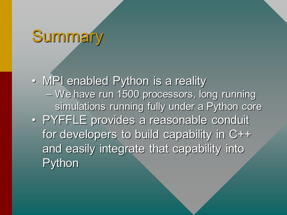 Summary MPI enabled Python is a realityMPI enabled Python is a reality –We have run 1500 processors, long running simulations running fully under a Python core PYFFLE provides a reasonable conduit for developers to build capability in C++ and easily integrate that capability into PythonPYFFLE provides a reasonable conduit for developers to build capability in C++ and easily integrate that capability into Python