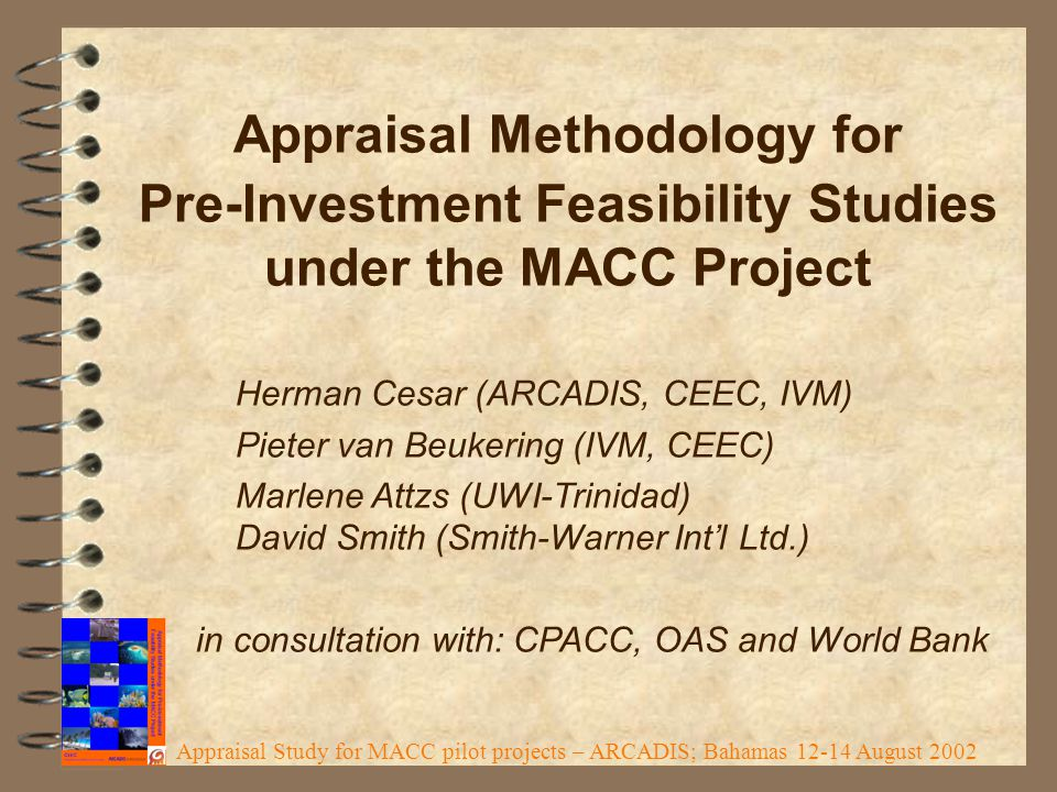 Appraisal Methodology for Pre-Investment Feasibility Studies under the MACC Project Herman Cesar (ARCADIS, CEEC, IVM) Pieter van Beukering (IVM, CEEC) Marlene Attzs (UWI-Trinidad) David Smith (Smith-Warner Int'l Ltd.) in consultation with: CPACC, OAS and World Bank Appraisal Study for MACC pilot projects – ARCADIS; Bahamas 12-14 August 2002