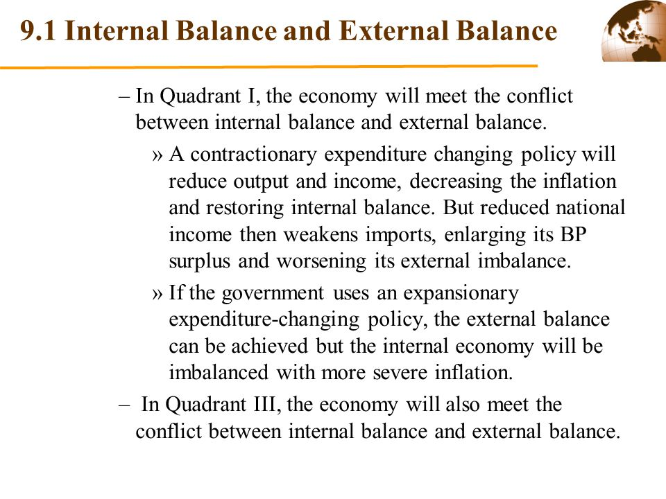 9.1 Internal Balance and External Balance In a fixed exchange rate system where expenditure-switching policies cannot be fulfilled, we need two independent policy tools to achieve both internal balance and external balance and thus solve Meade Conflict.