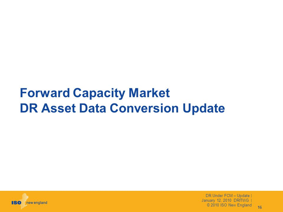 Forward Capacity Market DR Asset Data Conversion Update 16 DR Under FCM – Update | January 12, 2010 DRITWG | © 2010 ISO New England