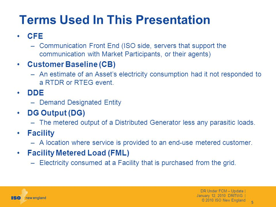 Terms Used In This Presentation CFE –Communication Front End (ISO side, servers that support the communication with Market Participants, or their agents) Customer Baseline (CB) –An estimate of an Asset's electricity consumption had it not responded to a RTDR or RTEG event.
