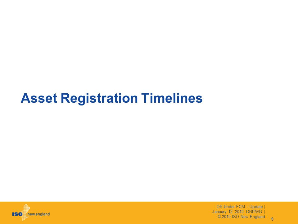 Asset Registration Timelines 9 DR Under FCM – Update | January 12, 2010 DRITWG | © 2010 ISO New England