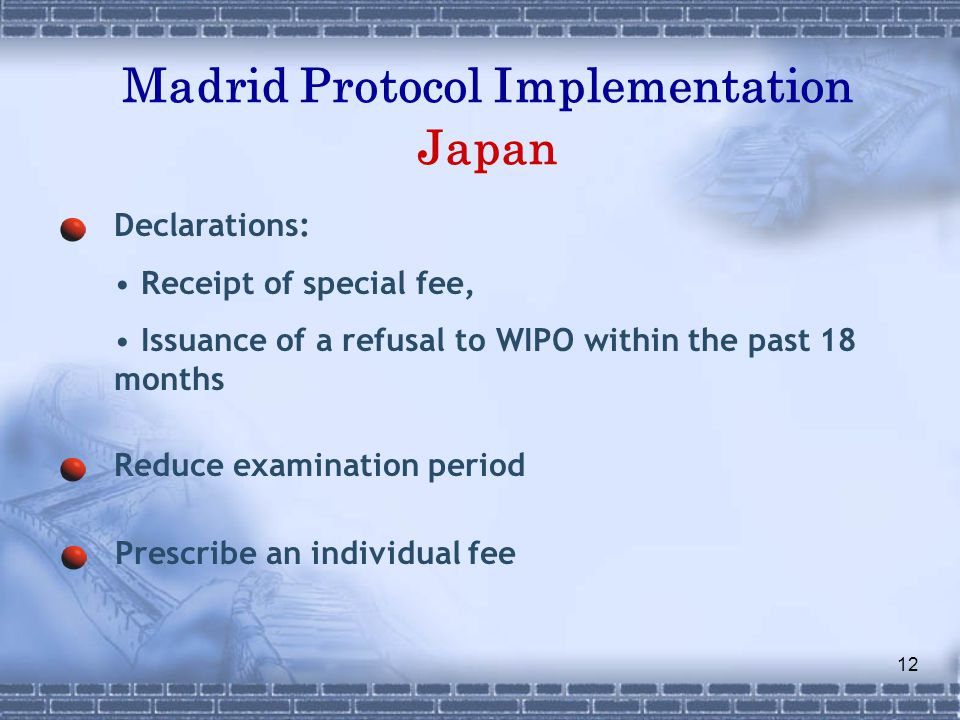 12 Madrid Protocol Implementation Japan Declarations: Receipt of special fee, Issuance of a refusal to WIPO within the past 18 months Reduce examination period Prescribe an individual fee
