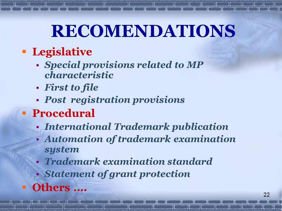 22 RECOMENDATIONS  Legislative Special provisions related to MP characteristic First to file Post registration provisions  Procedural International Trademark publication Automation of trademark examination system Trademark examination standard Statement of grant protection  Others ….