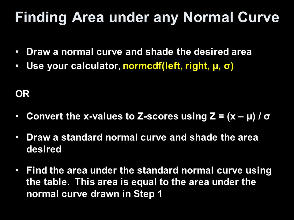 Finding Area under any Normal Curve Draw a normal curve and shade the desired area Use your calculator, normcdf(left, right, μ, σ) OR Convert the x-va