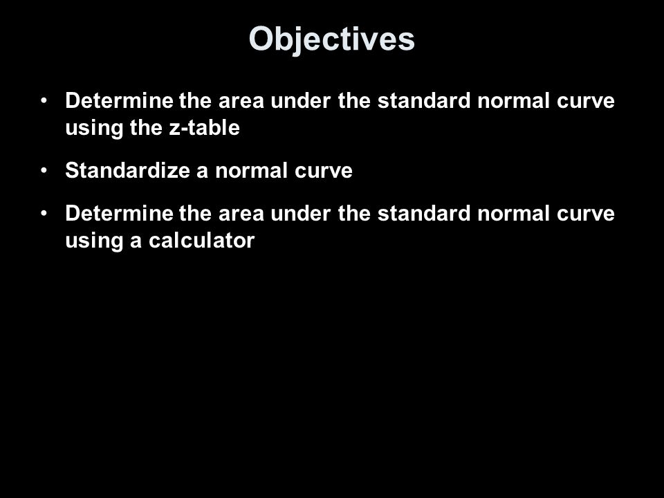 Objectives Determine the area under the standard normal curve using the z-table Standardize a normal curve Determine the area under the standard norma