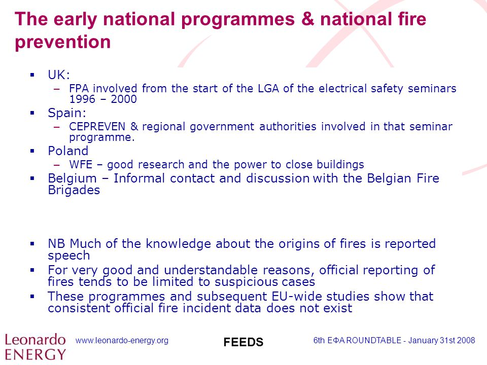 www.leonardo-energy.org6th EΦA ROUNDTABLE - January 31st 2008 FEEDS The early national programmes & national fire prevention  UK: – FPA involved from the start of the LGA of the electrical safety seminars 1996 – 2000  Spain: – CEPREVEN & regional government authorities involved in that seminar programme.