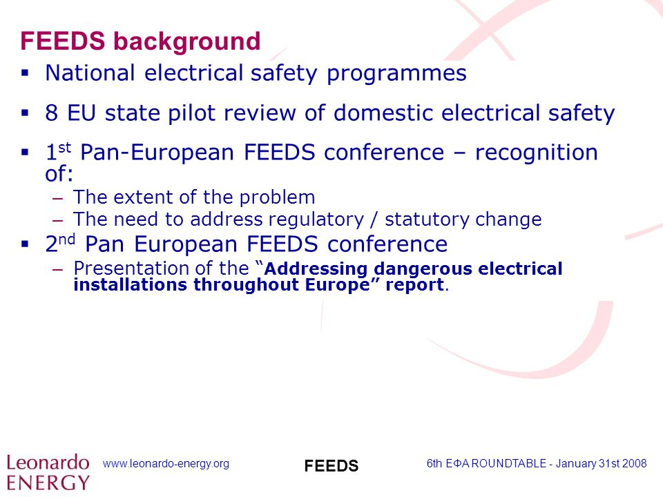 www.leonardo-energy.org6th EΦA ROUNDTABLE - January 31st 2008 FEEDS FEEDS background  National electrical safety programmes  8 EU state pilot review