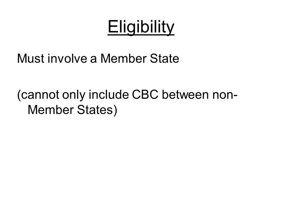 Eligibility Must involve a Member State (cannot only include CBC between non- Member States)