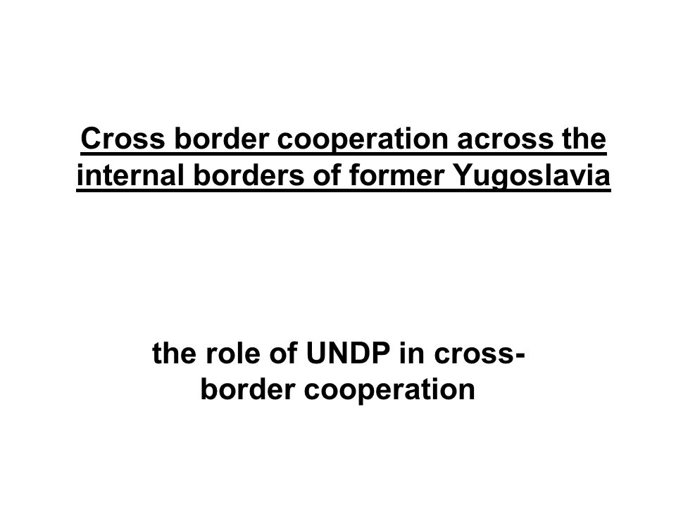 Cross border cooperation across the internal borders of former Yugoslavia the role of UNDP in cross- border cooperation