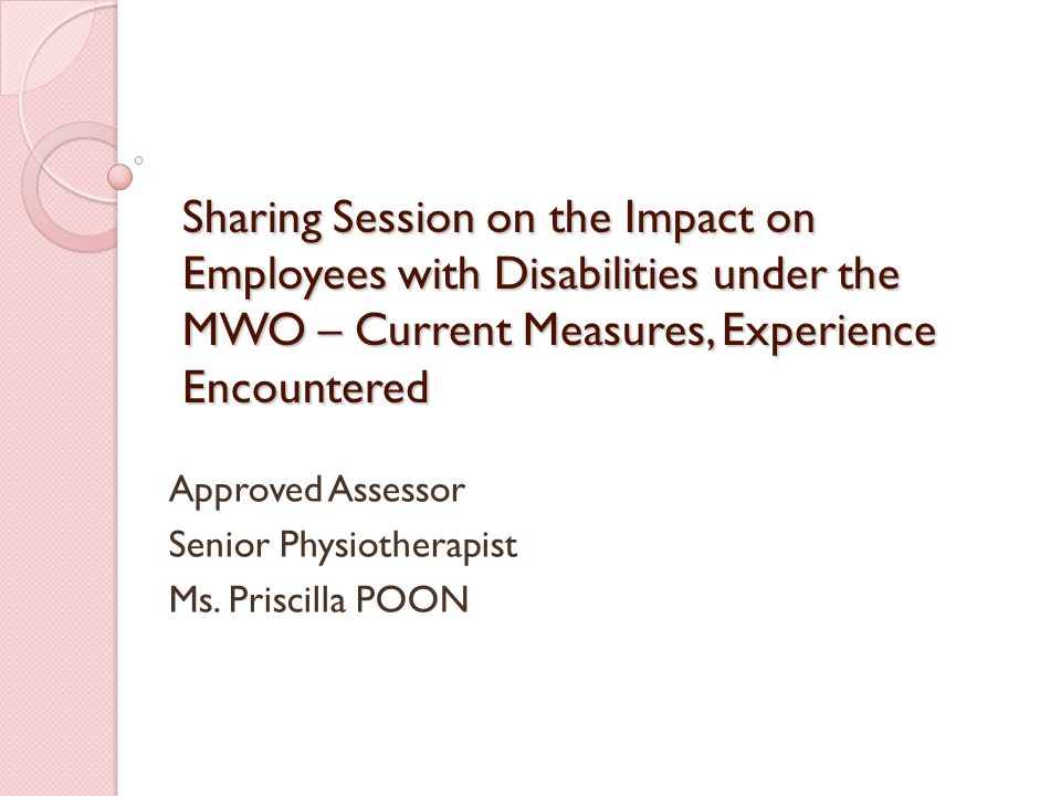 Sharing Session on the Impact on Employees with Disabilities under the MWO – Current Measures, Experience Encountered Approved Assessor Senior Physiotherapist Ms.