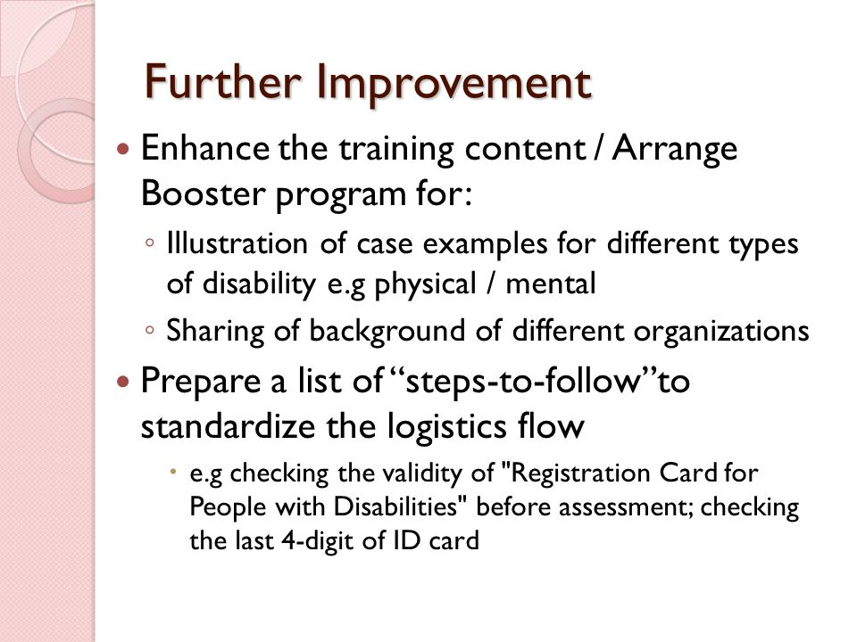 Further Improvement Enhance the training content / Arrange Booster program for: ◦ Illustration of case examples for different types of disability e.g physical / mental ◦ Sharing of background of different organizations Prepare a list of steps-to-follow to standardize the logistics flow  e.g checking the validity of Registration Card for People with Disabilities before assessment; checking the last 4-digit of ID card