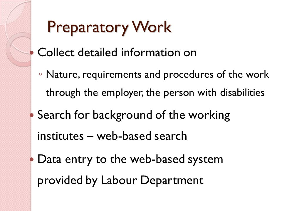 Preparatory Work Collect detailed information on ◦ Nature, requirements and procedures of the work through the employer, the person with disabilities Search for background of the working institutes – web-based search Data entry to the web-based system provided by Labour Department