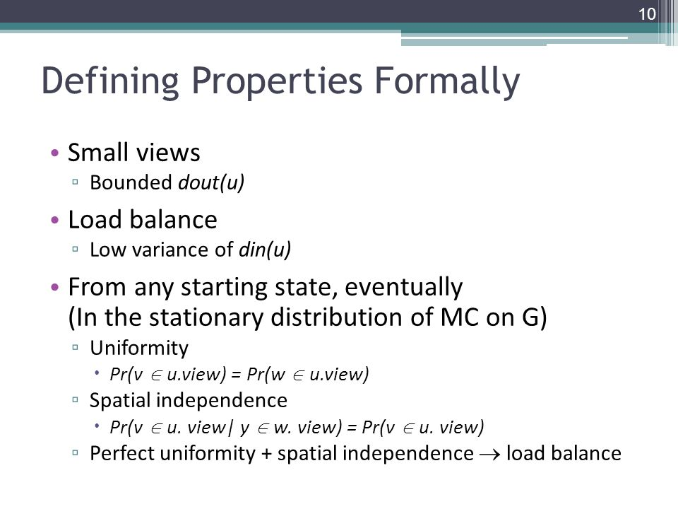 Defining Properties Formally Small views ▫ Bounded dout(u) Load balance ▫ Low variance of din(u) From any starting state, eventually (In the stationary distribution of MC on G) ▫ Uniformity  Pr(v  u.view) = Pr(w  u.view) ▫ Spatial independence  Pr(v  u.