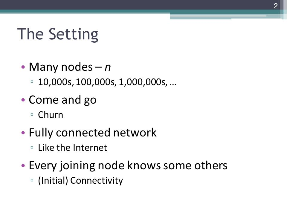The Setting Many nodes – n ▫ 10,000s, 100,000s, 1,000,000s, … Come and go ▫ Churn Fully connected network ▫ Like the Internet Every joining node knows some others ▫ (Initial) Connectivity 2