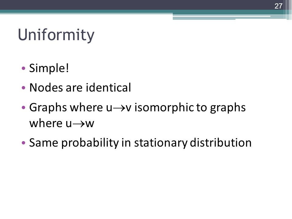 Uniformity Simple! Nodes are identical Graphs where u  v isomorphic to graphs where u  w Same probability in stationary distribution 27