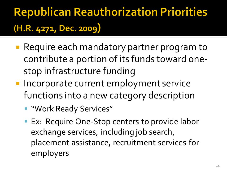 Require each mandatory partner program to contribute a portion of its funds toward one- stop infrastructure funding  Incorporate current employment service functions into a new category description  Work Ready Services  Ex: Require One-Stop centers to provide labor exchange services, including job search, placement assistance, recruitment services for employers 14