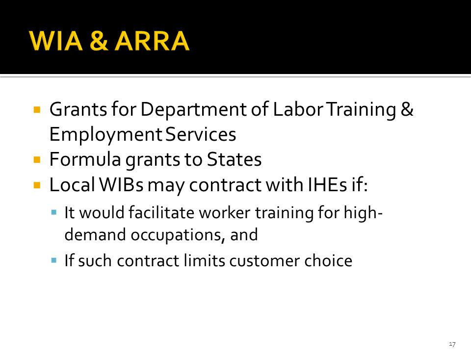  Grants for Department of Labor Training & Employment Services  Formula grants to States  Local WIBs may contract with IHEs if:  It would facilitate worker training for high- demand occupations, and  If such contract limits customer choice 17