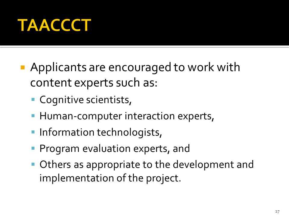  Applicants are encouraged to work with content experts such as:  Cognitive scientists,  Human-computer interaction experts,  Information technologists,  Program evaluation experts, and  Others as appropriate to the development and implementation of the project.