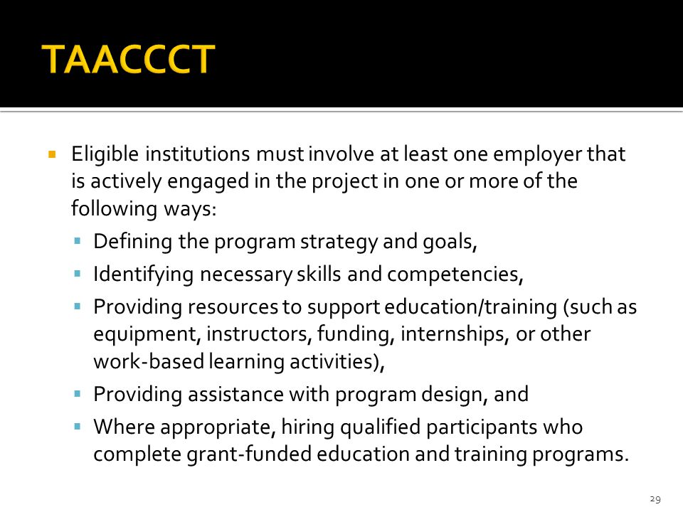  Eligible institutions must involve at least one employer that is actively engaged in the project in one or more of the following ways:  Defining the program strategy and goals,  Identifying necessary skills and competencies,  Providing resources to support education/training (such as equipment, instructors, funding, internships, or other work-based learning activities),  Providing assistance with program design, and  Where appropriate, hiring qualified participants who complete grant-funded education and training programs.