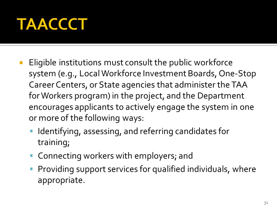  Eligible institutions must consult the public workforce system (e.g., Local Workforce Investment Boards, One-Stop Career Centers, or State agencies that administer the TAA for Workers program) in the project, and the Department encourages applicants to actively engage the system in one or more of the following ways:  Identifying, assessing, and referring candidates for training;  Connecting workers with employers; and  Providing support services for qualified individuals, where appropriate.