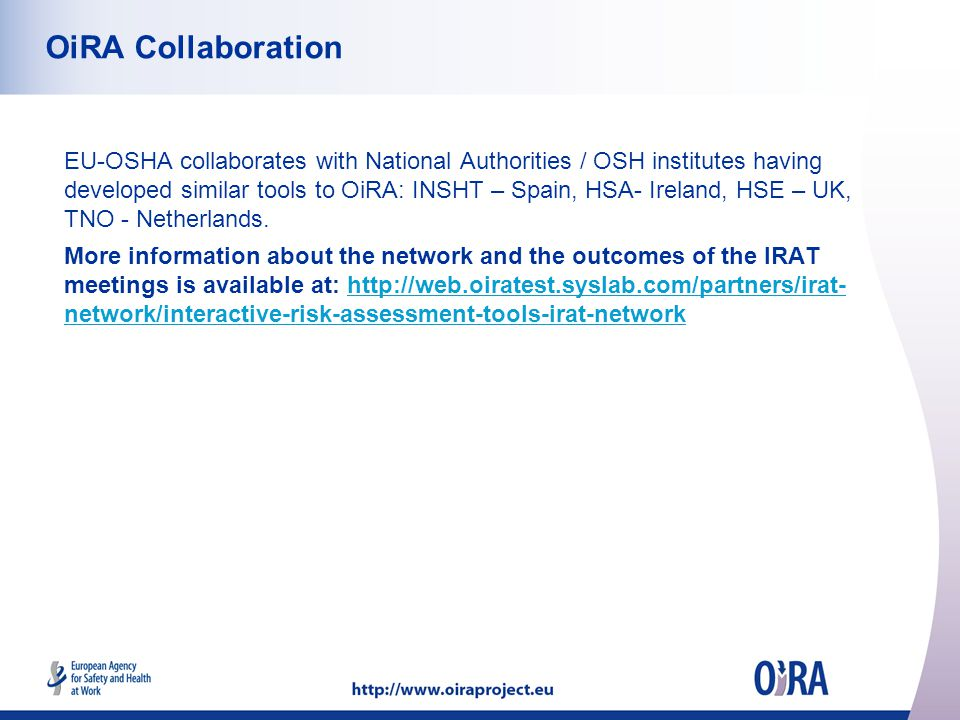 OiRA Collaboration EU-OSHA collaborates with National Authorities / OSH institutes having developed similar tools to OiRA: INSHT – Spain, HSA- Ireland, HSE – UK, TNO - Netherlands.