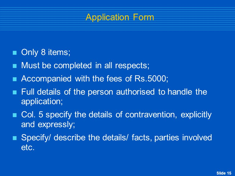 Slide 15 Application Form  Only 8 items;  Must be completed in all respects;  Accompanied with the fees of Rs.5000;  Full details of the person au